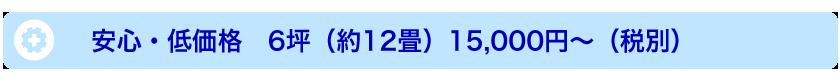 安心・低価格 6坪(約12畳)15,000円〜(税別)