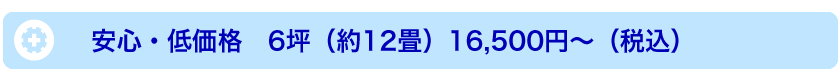 安心・低価格 6坪(約12畳)16,500円〜(税別)